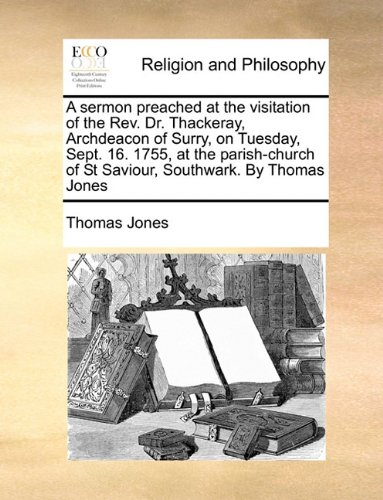 A sermon preached at the visitation of the Rev. Dr. Thackeray, Archdeacon of Surry, on Tuesday, Sept. 16. 1755, at the parish-church of St Saviour, Southwark. By Thomas Jones ebook