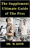 The Supplement Ultimate Guide of THe Pros : How To Use The Proven Science of Supplements to Maximize your Muscle and Loose Fat through Workout , Weieght ... , Tribulus Terrestris ,BCAA , ZMA AND CLA)