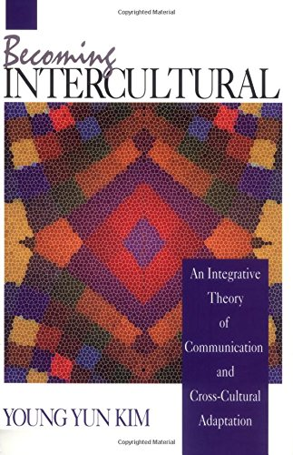 Becoming Intercultural: An Integrative Theory of Communication and Cross-Cultural Adaptation (Current Communication: An