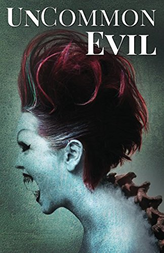 UnCommon Evil: A Collection of Nightmares, Demonic Creatures, and UnImaginable Horrors (UnCommon Anthologies)