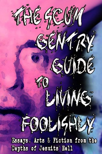 The Scum Gentry Guide to Living Foolishly: Essays, Arts & Fiction from the Depths of Jesuits' Hell