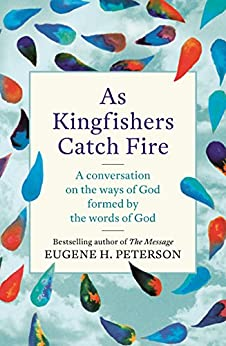 As Kingfishers Catch Fire: A Conversation on the Ways of God Formed by the Words of God by [Peterson, Eugene]