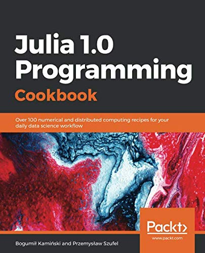 Julia 1.0 Programming Cookbook: Over 100 numerical and distributed computing recipes for your daily data science workflow