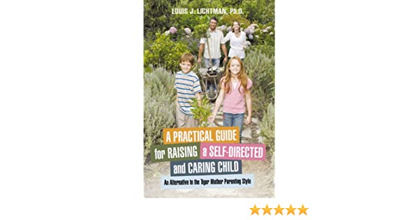 Amazon a practical guide for raising a self directed and caring amazon a practical guide for raising a self directed and caring child an alternative to the tiger mother parenting style ebook louis j lichtman fandeluxe Images