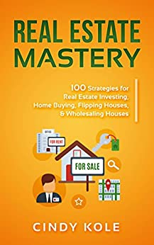 Download for free Real Estate Mastery: 100 Strategies for Real Estate Investing, Home Buying, Flipping Houses, & Wholesaling Houses