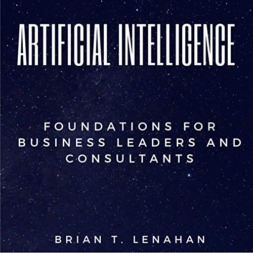 Artificial Intelligence: Foundations for Business Leaders and Consultants