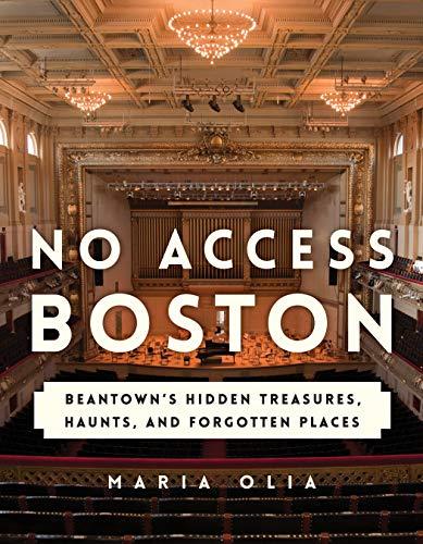 No Access Boston: Beantown's Hidden Treasures, Haunts, and Forgotten Places