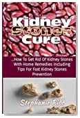 Kidney Stones Cure: How to Get Rid Of Kidney Stones with Home Remedies Including the Tips for Kidney Stones Prevention and Treatment!