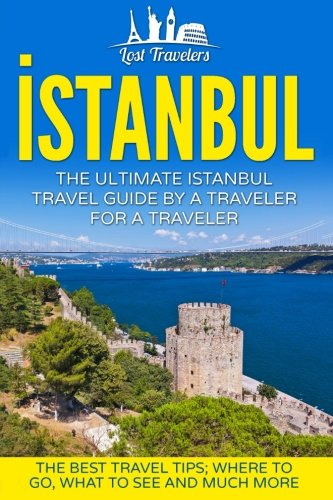 Istanbul: The Ultimate Istanbul Travel Guide By A Traveler For A Traveler: The Best Travel Tips; Where To Go, What To See And Much More (Lost ... Istanbul, Istanbul Tour, Istanbul Guidebook)