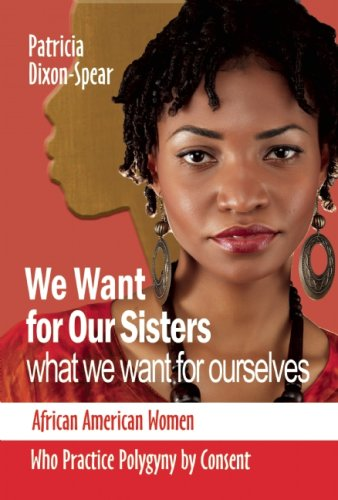 Download We Want for Our Sisters What We Want for Ourselves: African American Women Who Practice Polygyny by Consent PDF
