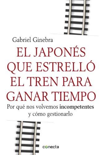 El japonés que estrelló el tren para ganar tiempo: Por qué nos volvemos incompetentes y cómo gestionarlo (Spanish Edition)