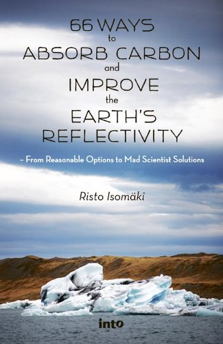 66 Ways To Absorb Carbon And Improve The Earth's Reflectivity – From Reasonable Options To Mad Scientist Solutions  English Edition