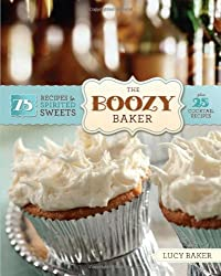 The Boozy Baker: 75 Intoxicating Recipes for Spirited Sweets