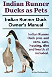 Indian Runner Ducks as Pets. Indian Runner Duck pros and cons, care, housing, diet and health all included.: The Indian Runner Duck Owner's Manual.