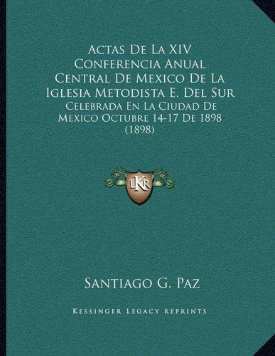 Read Online Actas De La XIV Conferencia Anual Central De Mexico De La Iglesia Metodista E. Del Sur: Celebrada En La Ciudad De Mexico Octubre 14-17 De 1898 (1898) (Spanish Edition) ebook