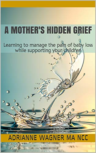 A Mother's Hidden Grief: Learning to manage the pain of baby loss while supporting your children by [Wagner MA NCC, Adrianne]