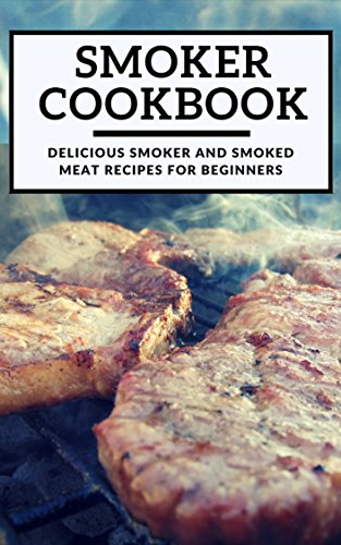 Smoker cookbook delicious smoker and smoked meat recipes for smoker cookbook delicious smoker and smoked meat recipes for beginners smoking and grilling cookbook forumfinder Images