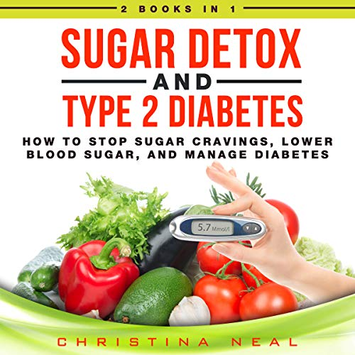 Sugar Detox and Type 2 Diabetes: 2 Books in 1: How to Stop Sugar Cravings, Lower Blood Sugar, and Manage Diabetes by Christina Neal