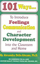 101 Ways to Introduce Feelings Communication and Character Development into the Classroom and Home