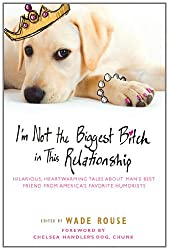 I'm Not the Biggest Bitch in This Relationship: Hilarious, Heartwarming Tales About Man's Best Friend from America's Favorite Humorists