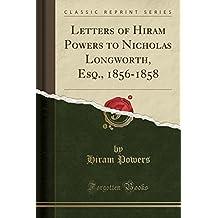 Letters of Hiram Powers to Nicholas Longworth, Esq., 1856-1858 (Classic Reprint)