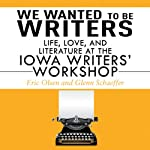We Wanted to be Writers: Life, Love, and Literature at the Iowa Writers' Workshop | Eric Olsen,Glenn Schaffer