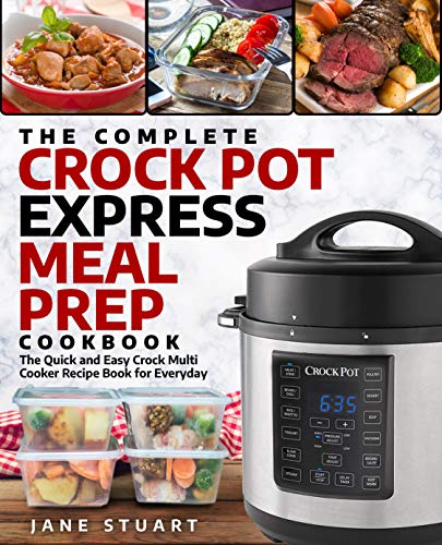 The Complete Crock Pot Express Meal Prep Cookbook: The Quick and Easy Crock Multi Cooker Recipe Book for Everyday (Crock Pot Express Cookbook 1) by Jane Stuart