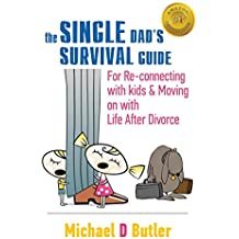 Single Dad's Survival Guide: For Re-Connecting with Your Kids & Moving on with Life After Divorce (the Single Parents' Survival Guide Book 1)