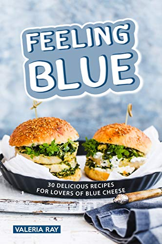 Feeling Blue: 30 Delicious Recipes for Lovers of Blue Cheese by Valeria Ray