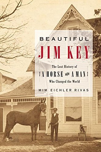 Beautiful Jim Key: The Lost History of a Horse and a Man Who Changed the World First edition by Mim Eichler Rivas (2005) Hardcover