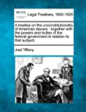 A treatise on the unconstitutionality of American slavery : together with the powers and duties of the federal government in relation to that Subject, Joel Tiffany, 1240086520