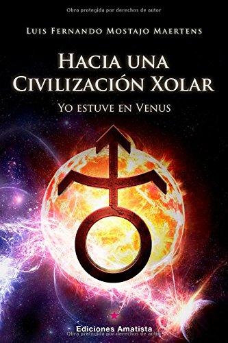 HACIA UNA CIVILIZACION XOLAR: Yo estuve en Venus (Spanish Edition) [LUIS FERNANDO MOSTAJO MAERTENS] (Tapa Blanda)