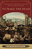 img - for To Wake the Dead: A Renaissance Merchant and the Birth of Archaeology book / textbook / text book