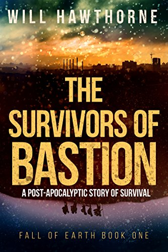 The Survivors of Bastion: A Post-Apocalyptic Story of Survival (Fall of Earth Book 1) by [Hawthorne, Will]