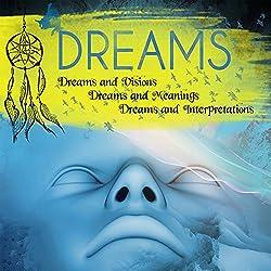 Dreams: Dreams and Visions, Dreams and Meanings, Dreams and Interpretations