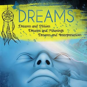 Dreams: Dreams and Visions, Dreams and Meanings, Dreams and Interpretations Audiobook