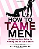 How to Tame Men: a Step-By-step Guide to Winning the BATTLE of Sexes, Melanie Raymund, 1495240207