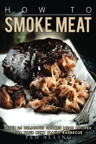 How To Smoke Meat  Over 25 Delicious Smoked Meat Recipes For Your Next Family Barbecue