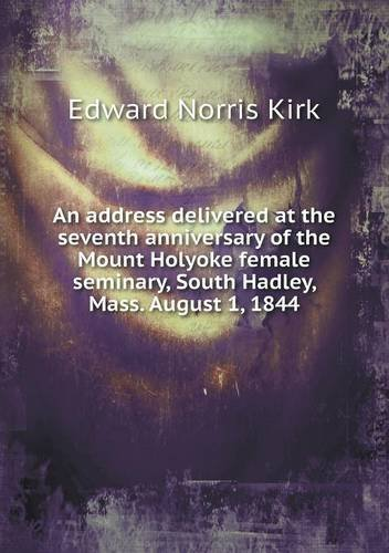 Read Online An address delivered at the seventh anniversary of the Mount Holyoke female seminary, South Hadley, Mass. August 1, 1844 ebook
