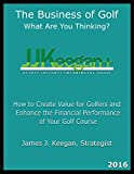 img - for The Business of Golf_What Are You Thinking? 2016 Edition: How to Create Value for Golfers and Enhance the Financial Performance of a Golf Course book / textbook / text book