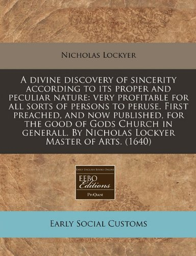 A divine discovery of sincerity according to its proper and peculiar nature: very profitable for all sorts of persons to peruse. First preached, and ... By Nicholas Lockyer Master of Arts. (1640) PDF