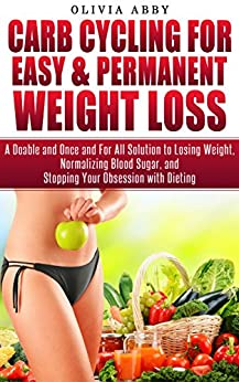 Carb Cycling For Easy & Permanent Weight Loss: A Doable and Once and For All Solution to Losing Weight, Normalizing Blood Sugar, and Stopping Your Obsession with Dieting (English Edition) de [Abby, Olivia]