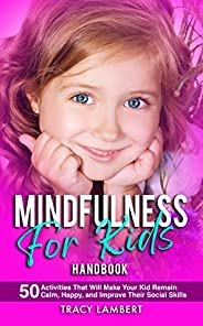 Mindfulness for Kids Handbook 50 Activities That Will Make Your Kid Remain Calm, Happy and Improve Their Socia