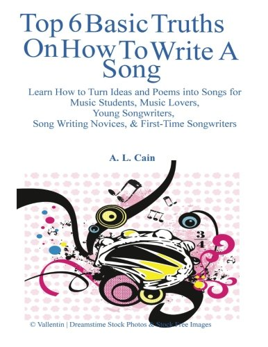 Top 6 Basic Truths On How to Write a Song: Learn How to Turn Ideas and Poems into Songs for Music Students, Music Lovers