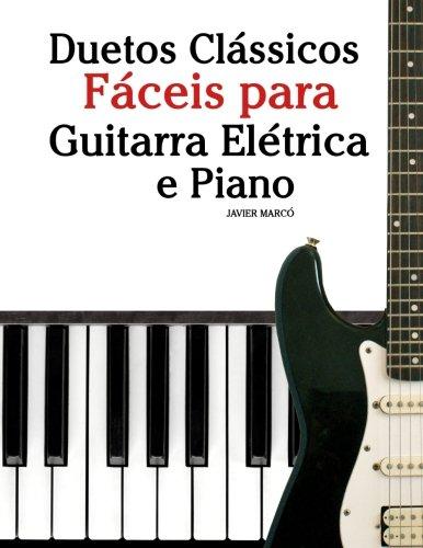 Duetos Clssicos Fceis para Guitarra Eltrica e Piano: Com canes de Brahms, Handel,Tchaikovsky e outros compositores (Portuguese Edition)