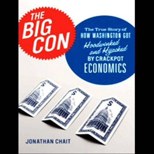 The Big Con: How Washington Got Hoodwinked and Hijacked by Crackpot Economics