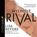 Without Rival: Incomparably Made, Uniquely Loved, Powerfully Purposed Audiobook by Lisa Bevere Narrated by Lisa Bevere
