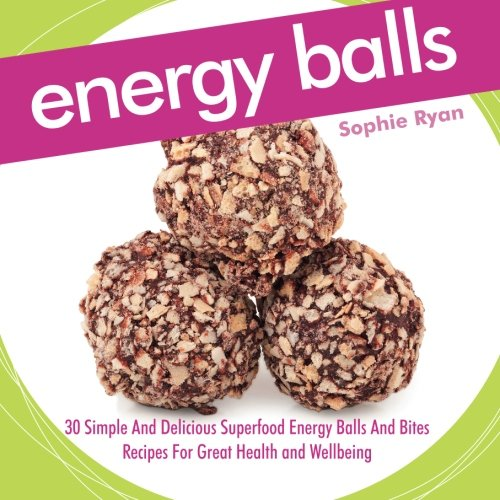 Energy Balls: 30 Simple And Delicious Superfood Energy Balls And Bites Recipes For Great Health and Wellbeing ()