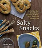 Salty Snacks Make Your Own Chips Crisps Crackers Pretzels Dips And Other Savory Bites Salty Snacks
