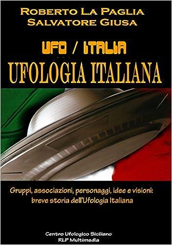 Ufologia Italiana: Gruppi, associazioni, personaggi, idee e visioni: breve storia dell'Ufologia Ita